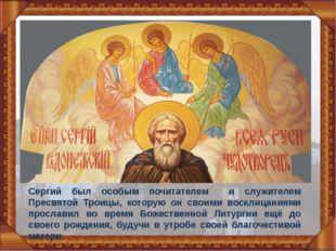 Сергий был особым почитателем и служителем Пресвятой Троицы, которую он своим