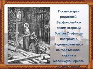 После смерти родителей Варфоломей со своим старшим братом Стефаном построил в