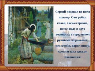 Сергий подавал во всем пример. Сам рубил кельи, таскал бревна, носил воду в д