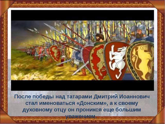После победы над татарами Дмитрий Иоаннович стал именоваться «Донским», а к с...