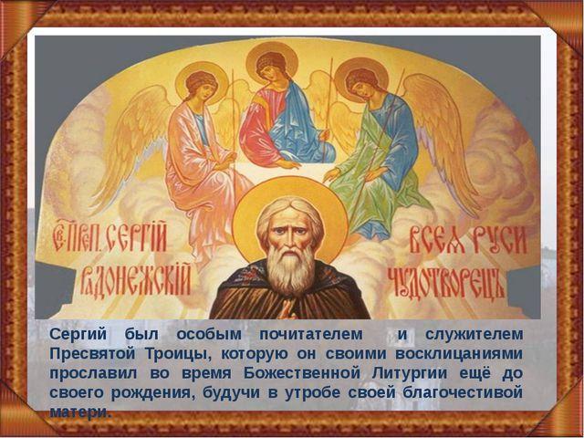 Сергий был особым почитателем и служителем Пресвятой Троицы, которую он своим...