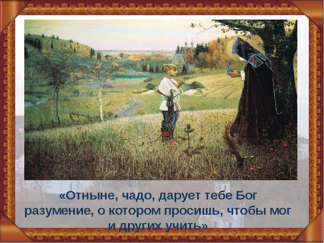 «Отныне, чадо, дарует тебе Бог разумение, о котором просишь, чтобы мог и друг...