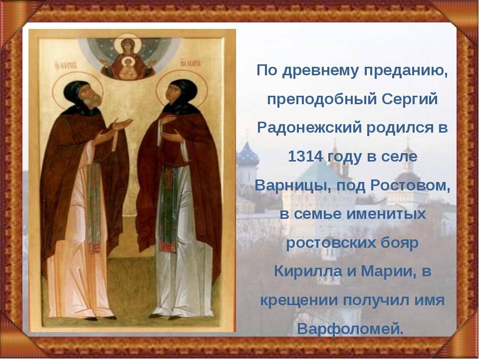 По древнему преданию, преподобный Сергий Радонежский родился в 1314 году в се...