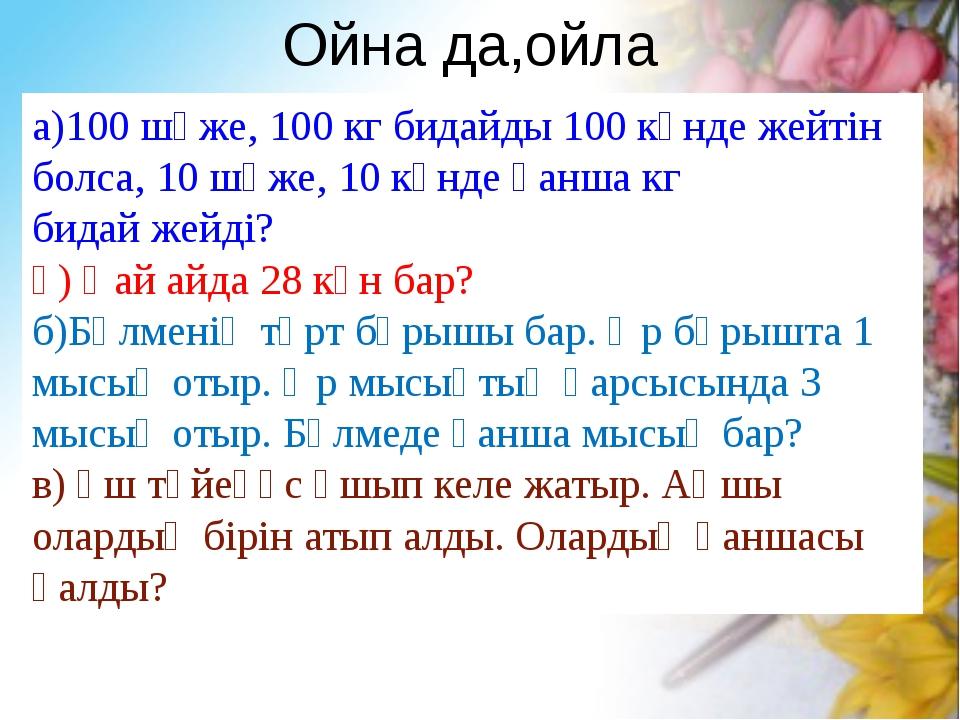 Ойна да,ойла а)100 шөже, 100 кг бидайды 100 күнде жейтін болса, 10 шөже, 10 к...