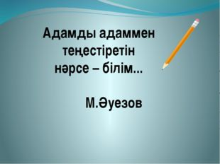 Адамды адаммен теңестіретін нәрсе – білім... М.Әуезов