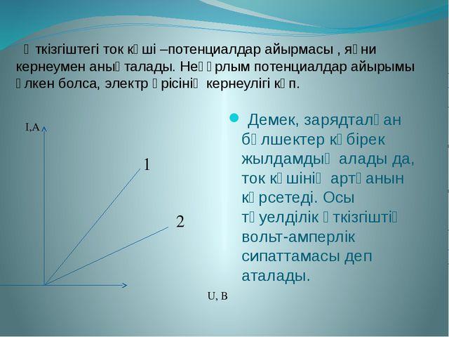 Өткізгіштегі ток күші –потенциалдар айырмасы , яғни кернеумен анықталады. Не...