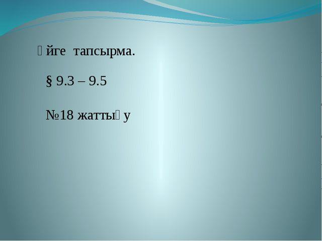 Үйге тапсырма. § 9.3 – 9.5 №18 жаттығу