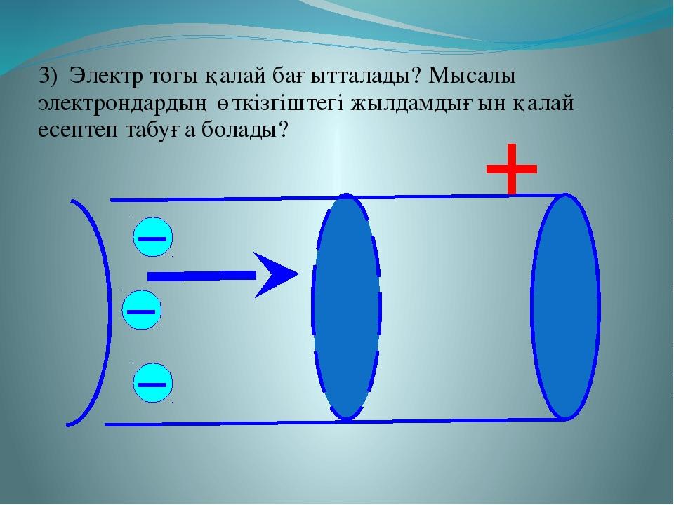 3) Электр тогы қалай бағытталады? Мысалы электрондардың өткізгіштегі жылдамды...