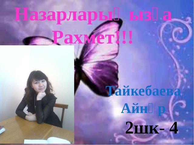 Назарларыңызға Рахмет!!! 2шк- 4 Тайкебаева Айнұр