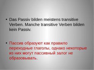 Das Passiv bilden meistens transitive Verben. Manche transitive Verben bilde