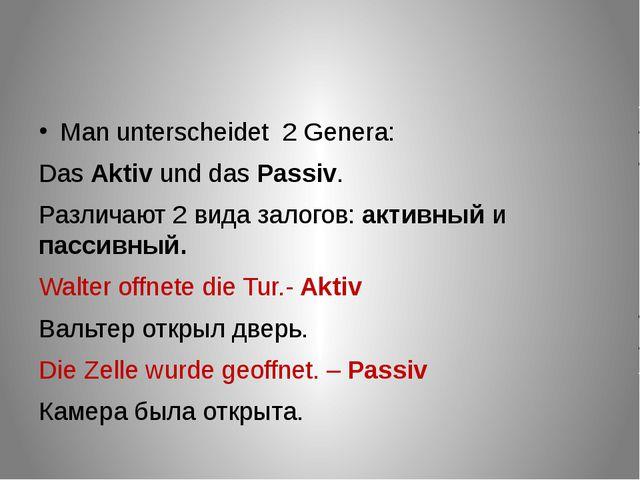 Man unterscheidet 2 Genera: Das Aktiv und das Passiv. Различают 2 вида залог...
