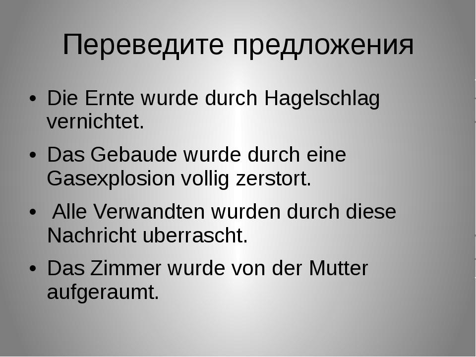 Переведите предложения Die Ernte wurde durch Hagelschlag vernichtet. Das Geba...