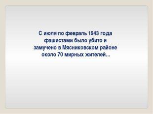 С июля по февраль 1943 года фашистами было убито и замучено в Мясниковском ра