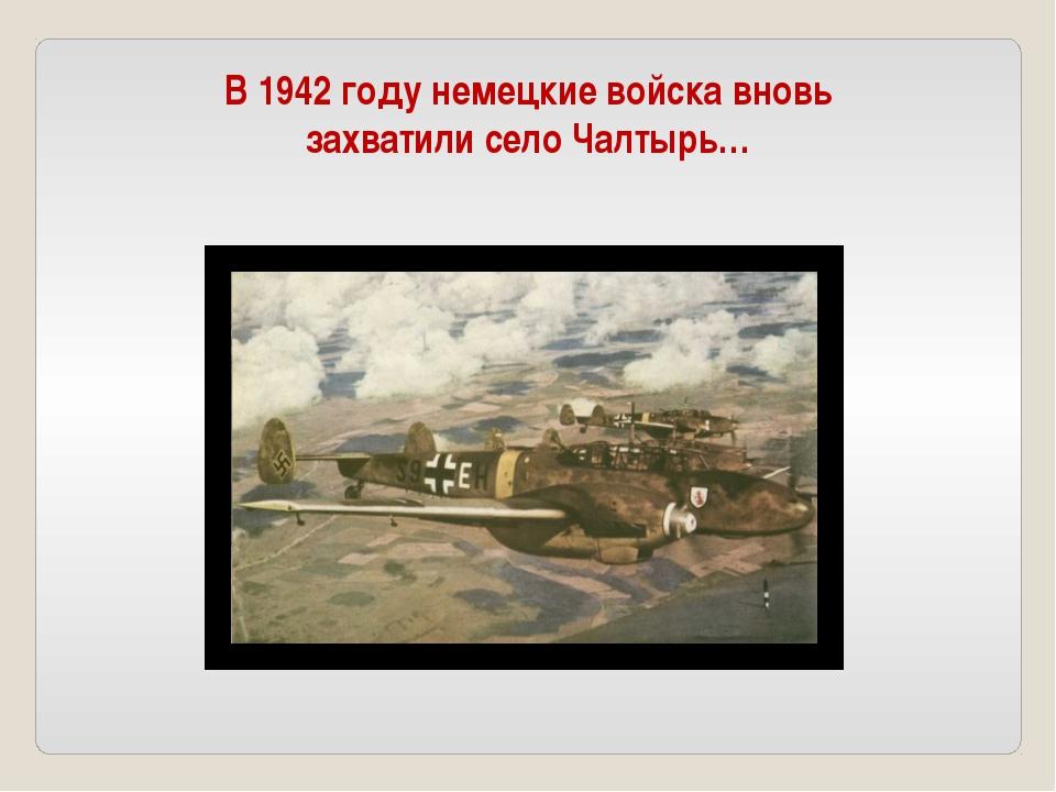 В 1942 году немецкие войска вновь захватили село Чалтырь…