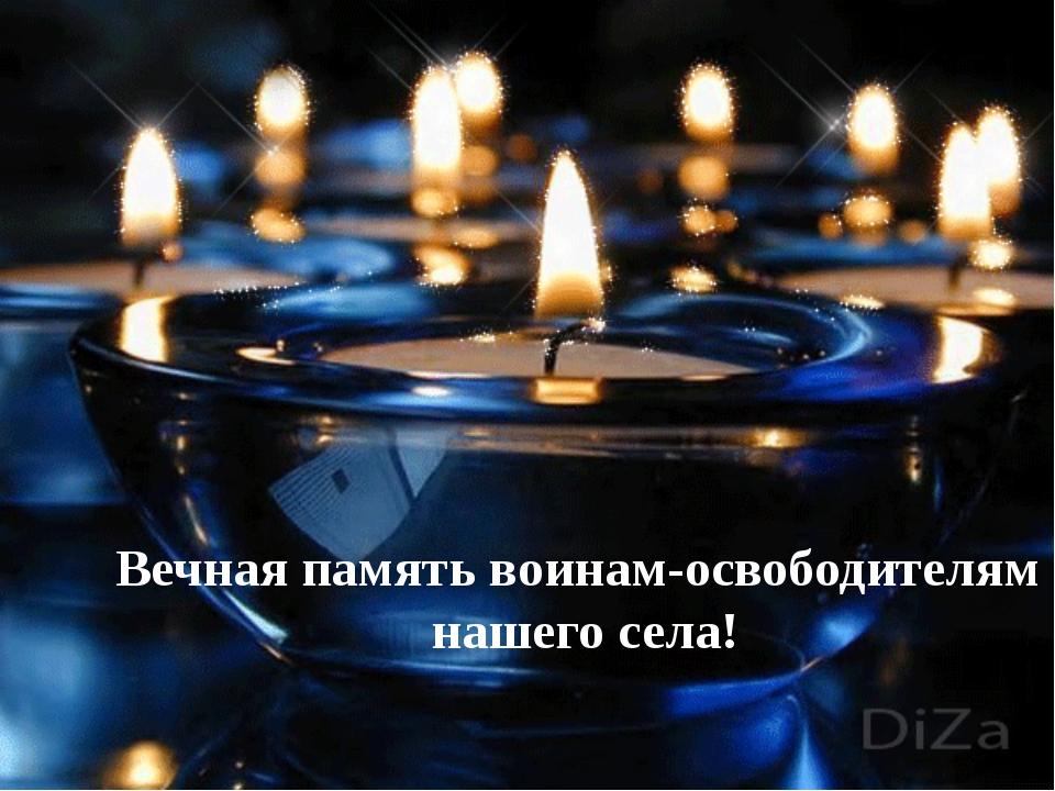 Вечная память воинам-освободителям нашего села!