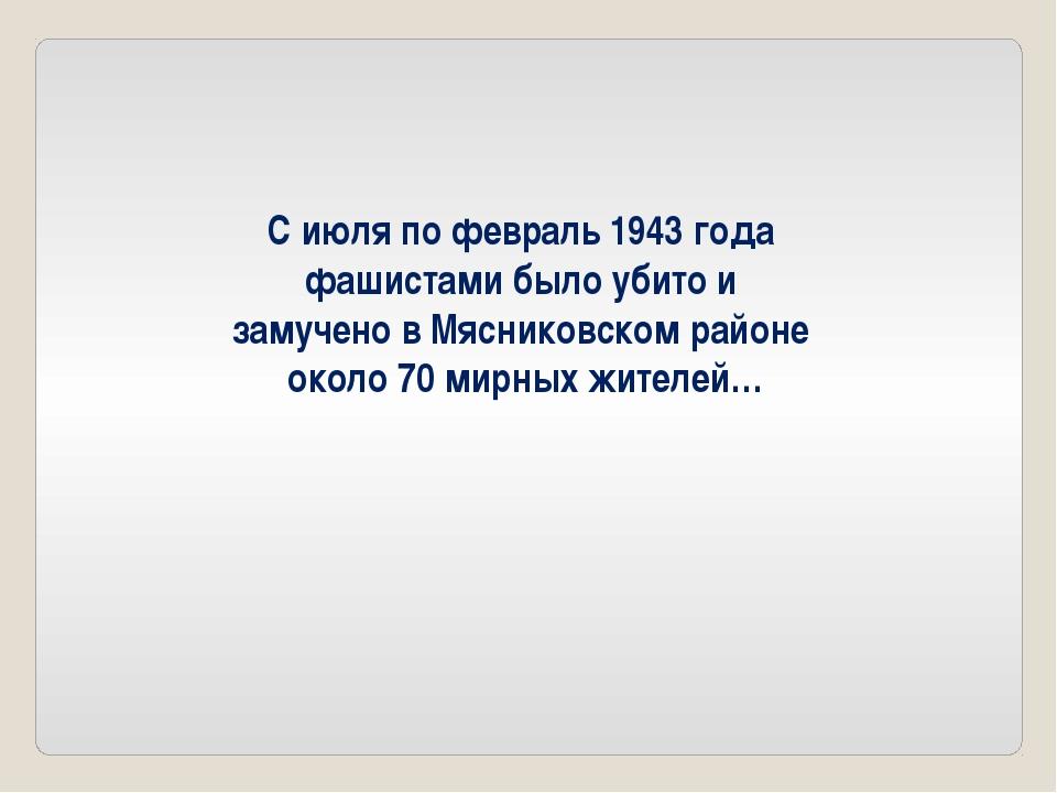 С июля по февраль 1943 года фашистами было убито и замучено в Мясниковском ра...