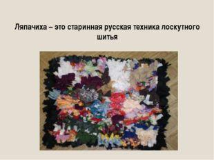 Ляпачиха – это старинная русская техника лоскутного шитья