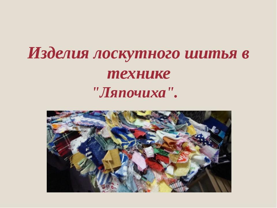 """Изделия лоскутного шитья в технике """"Ляпочиха""""."""