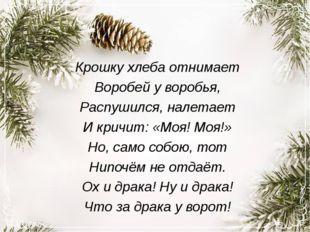 Крошку хлеба отнимает Воробей у воробья, Распушился, налетает И кричит: «Моя!