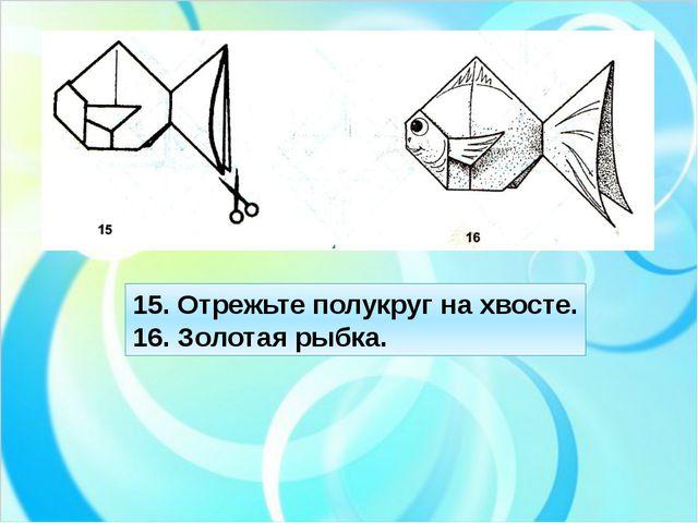 15. Отрежьте полукруг на хвосте. 16. Золотая рыбка.