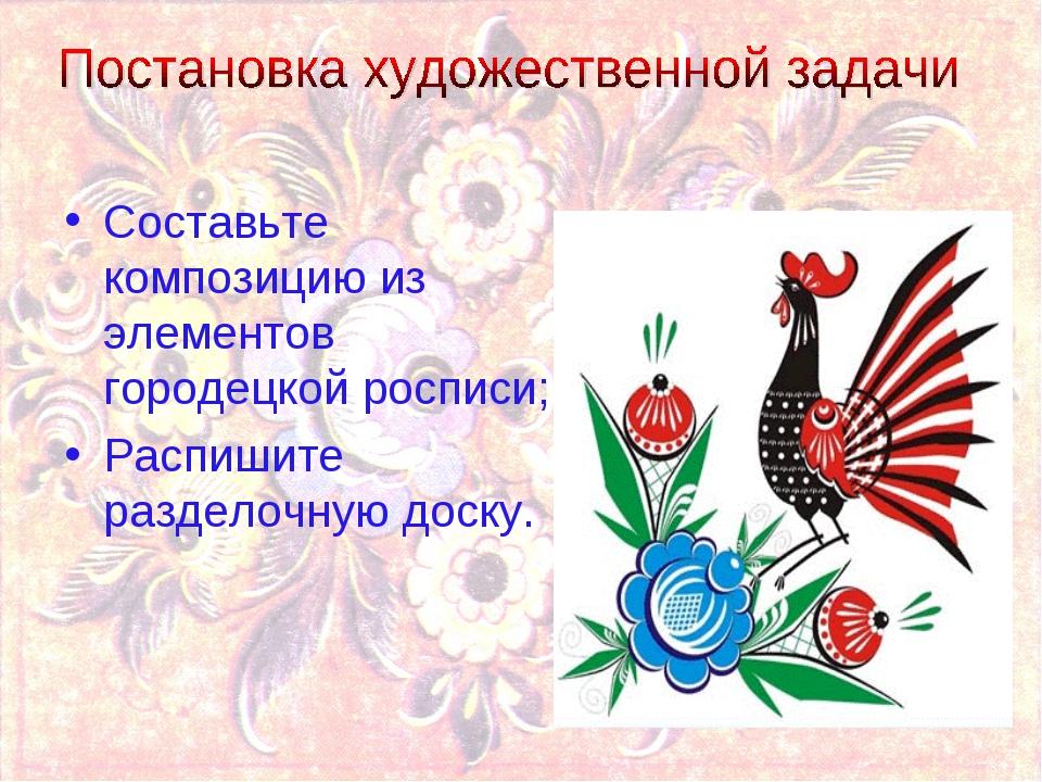 Составьте композицию из элементов городецкой росписи; Распишите разделочную д...