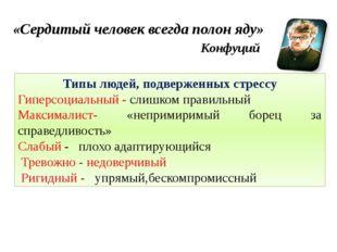 «Сердитый человек всегда полон яду» Конфуций Типы людей, подверженных стрессу
