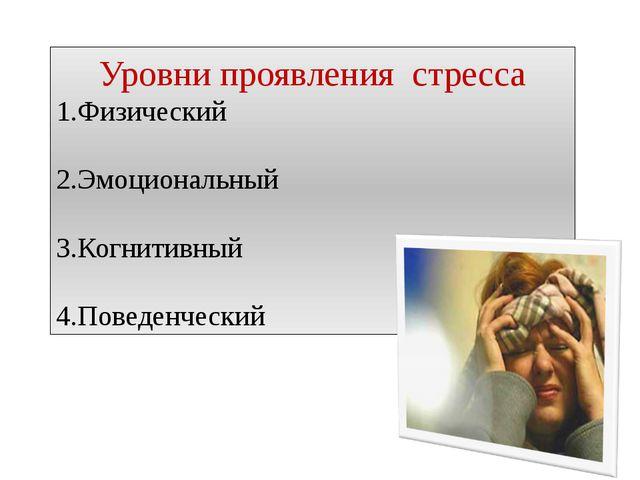 Уровни проявления стресса 1.Физический 2.Эмоциональный 3.Когнитивный 4.Поведе...