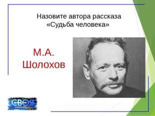 Назовите автора рассказа «Судьба человека» М.А. Шолохов
