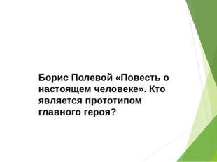 Борис Полевой «Повесть о настоящем человеке». Кто является прототипом главно