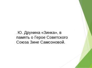 . Ю. Друнина «Зинка», в память о Герое Советского Союза Зине Самсоновой.