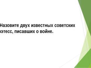 2.Назовите двух известных советских поэтесс, писавших о войне.
