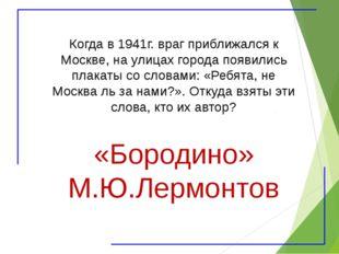 Когда в 1941г. враг приближался к Москве, на улицах города появились плакаты