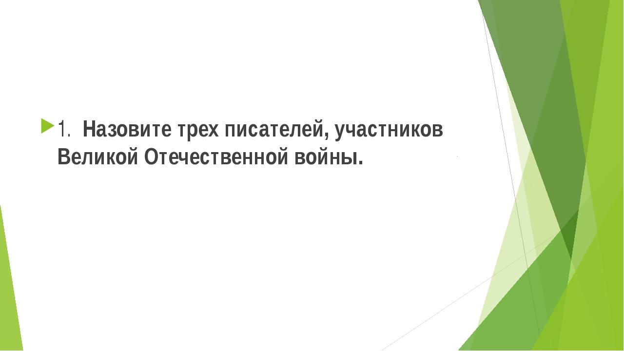 1. Назовите трех писателей, участников Великой Отечественной войны.