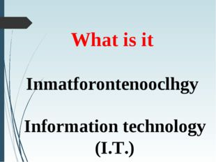 What is it Inmatforontenooclhgy Information technology (I.T.)