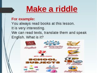 Make a riddle For example: You always read books at this lesson. It is very i