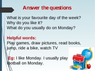 Answer the questions What is your favourite day of the week? Why do you like