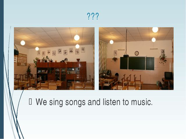 ??? We sing songs and listen to music.