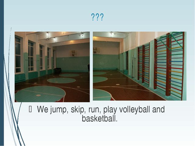 ??? We jump, skip, run, play volleyball and basketball.