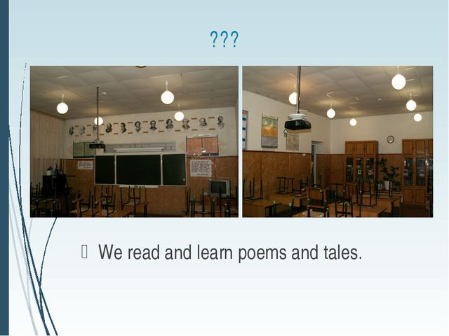 ??? We read and learn poems and tales.