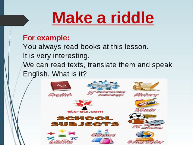 Make a riddle For example: You always read books at this lesson. It is very i...