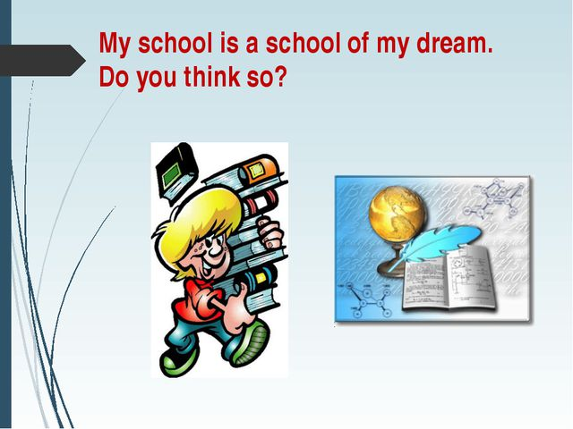 My school is a school of my dream. Do you think so?