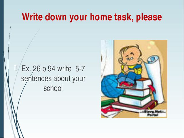Write down your home task, please Ex. 26 p.94 write 5-7 sentences about your...