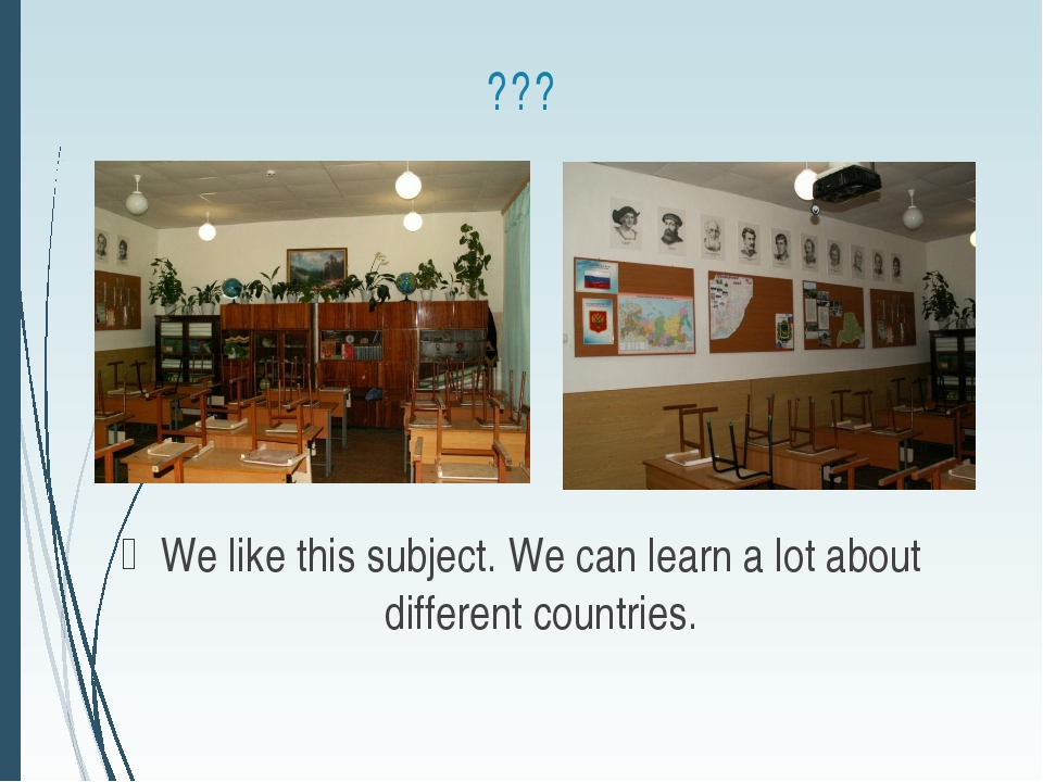 ??? We like this subject. We can learn a lot about different countries.