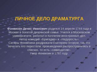 ЛИЧНОЕ ДЕЛО ДРАМАТУРГА Фонвизин Денис Иванович родился 14 апреля 1744 года в