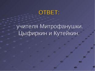 ОТВЕТ: учителя Митрофанушки. Цыфиркин и Кутейкин.