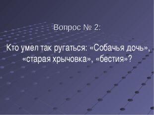 Вопрос № 2: Кто умел так ругаться: «Собачья дочь», «старая хрычовка», «бестия»?