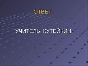 ОТВЕТ: УЧИТЕЛЬ КУТЕЙКИН