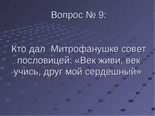 Вопрос № 9: Кто дал Митрофанушке совет пословицей: «Век живи, век учись, друг