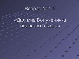 Вопрос № 11: «Дал мне Бог ученичка, боярского сынка»
