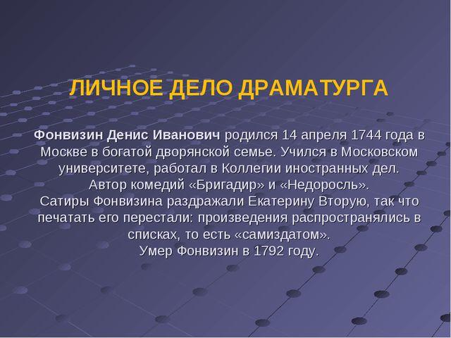 ЛИЧНОЕ ДЕЛО ДРАМАТУРГА Фонвизин Денис Иванович родился 14 апреля 1744 года в...